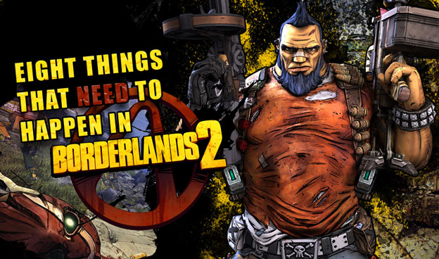 Eight Things That Need To Happen In Borderlands 2!